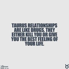 Taurus relationships are like drugs, they either kill you or give you the best feeling of your life