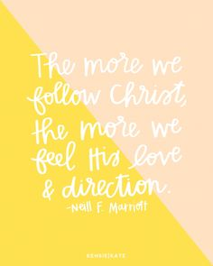 The more we follow Christ, the more we feel His love and direction.  Neill F. Marriott