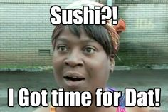 sushi i got time for dat - Sweet Brown