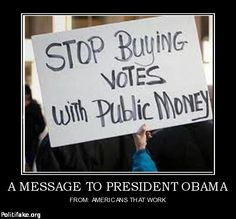 STOP buying votes with taxpayer money! How about stop cheating AND being a LIAR all together?!