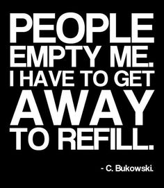 """""""People empty me. I have to get away to refill."""" ~ Charles Bukowski Life of an introvert. Charles Bukowski, Great Quotes, Quotes To Live By, Inspirational Quotes, Quotes Quotes, Alone Time Quotes, Awesome Quotes, Crush Quotes, Meaningful Quotes"""