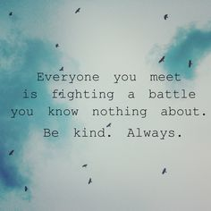 everyone you meet is fighting a battle you know nothing about - Google Search