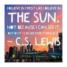 I believe in Christ like I believe in the sun. Not because I can see it, but by it I can see everything else. ~ C.S. Lewis  #Christ #Jesus #God #Sun #Son #believe #beauty #cslewis #quote #instaquote #ilybox