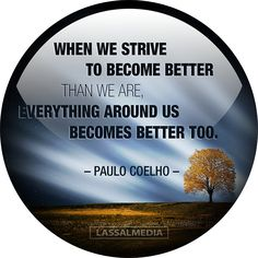 LassalMedia: When we strive to become better than we are, everything around us becomes better too. - Paulo Coelho quote  #quote #motivation #hustle #freelancer #entrepreneur #artist #freedom #inspiration #create #success