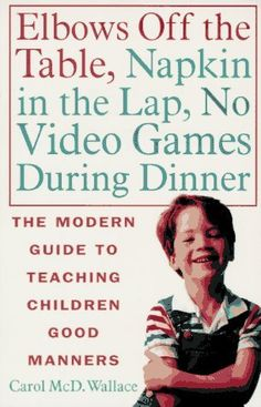 Elbows Off the Table, Napkin in the Lap, No Video Games During Dinner: The Modern Guide to Teaching Children Good Manners by Carol McD. Wallace. $17.72. Author: Carol McD. Wallace. Publisher: St. Martin's Griffin; 1st trade paper printing edition (January 15, 1996). Publication: January 15, 1996