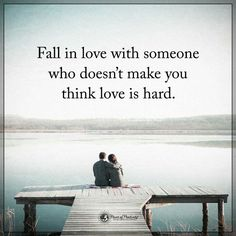 Fall in love with someone who doesnt make you think love is hard. …
