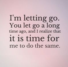 I'm letting go. You let go a long time ago, and I realize that it is time for me to do the same. Break up quotes on PictureQuotes.com.