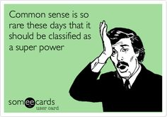 Common sense is so rare these days it should be considered a super power. E-Card Humor - Funny Ugh people that continuously do the same dumb things over and over again. Just In Case, Just For You, I Love To Laugh, Haha Funny, Funny Stuff, Funny Things, Funny Shit, Funny Pics, Funny Pictures