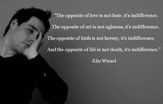 The opposite of love is not hate, it's indifference.  -Elie Wiesel