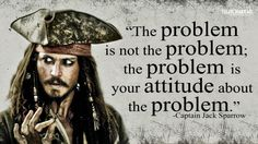 """The problem is not the problem; the problem is your attitue about the problem"" - Jack Sparrow"