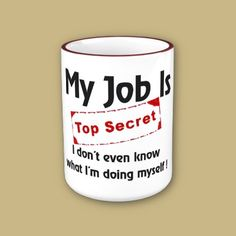 Psst! Office Humor!  My job is top secret - I don´t even know what I´m doing myself! Humorous text design for office workers. Handle and lip of the mug are colored to match. 11 oz. or 15 oz. Available in 10 colors. Dishwasher and microwave safe.
