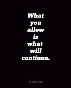 ❥ What you allow is what will continue.