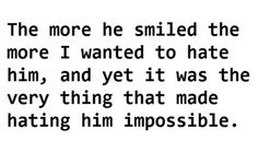 The more he smiled the more I wanted to hate him, and yet it was the very thing that made hating him impossible.