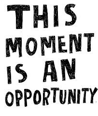 THIS moment is an opportunity. Right here, right now! Make the most of every opportunity...