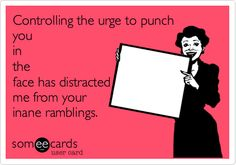 Controlling the urge to punch you in the face has distracted me from your inane ramblings.