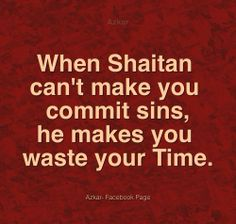 When Shaitan can't make you commit sins, he makes you waste your Time.