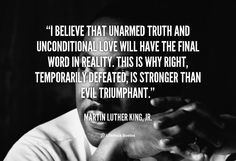 """""""I believe that unarmed truth and unconditional love will have the final word in reality. This is why right, temporarily defeated, is stronger than evil triumphant.""""  ~ Martin Luther King Jr."""
