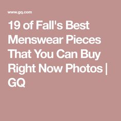 19 of Fall's Best Menswear Pieces That You Can Buy Right Now Photos | GQ
