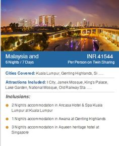 Our Package of MALAYSIA 2 nights/Accommodation in Kuala Lumpur. 1 night/ Accommodation in Genting Highlands. 2 nights/Accommodation in Singapore. A lot of places of attraction included :- I city, Jamek mosque ,king's palace, Lake garden,National Mosque etc. FOR MORE INFO. CONTACT US Call :- 0141-4007779, 0141-4015559 , 7340023129