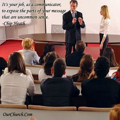 It's your job, as a communicator, to expose the parts of your message that are uncommon sense. -Chip Heath