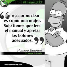 """""""Un reactor nuclear es como una mujer. Solo tienes que leer el manual y apretar los botones adecuados"""" Homero Simpson, Personaje Animado"""