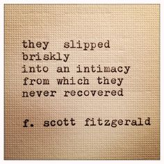 "The story of the man I love and me.  <3 ""They slipped briskly into an intimacy from which they never recovered"" - F. Scott Fitzgerald <3"