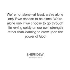"Sheri Dew - ""We're not alone--at least, we're alone only if we choose to be alone. We're alone..."". inspirational, strength, lds"