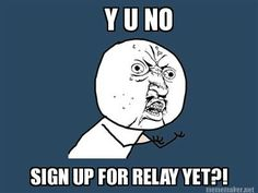 Y U NO SIGN UP FOR RELAY YET?!