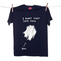 I Dont Enjoy Your Face T-shirt teehee