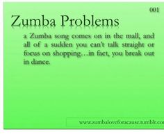 Zumba problems!!! Not just in the mall but, everywhere. Even when driving :)
