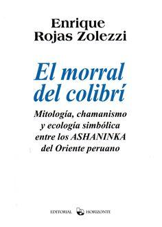 El morral del colibrí: mitología, chamanismo y ecología simbólica entre los Ashaninka del Oriente peruano / Enrique Rojas Zolezzi. (Editorial Horizonte, 2014) / F 3681.A76 R77A