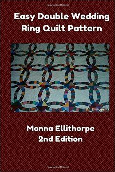 Easy Double Wedding Ring Quilt Pattern, Second Edition.  Available on Amazon.  by Monna Ellithorpe