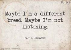 Maybe I'm a different breed. Maybe I'm not listening. - Sail by Awolnation