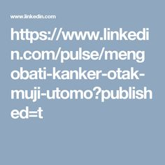 https://www.linkedin.com/pulse/mengobati-kanker-otak-muji-utomo?published=t