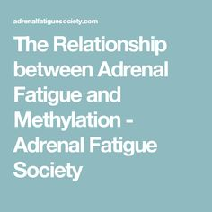 The Relationship between Adrenal Fatigue and Methylation - Adrenal Fatigue Society