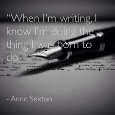 When I'm writing I know I'm doing the thing I was born to do. -Anne Sexton