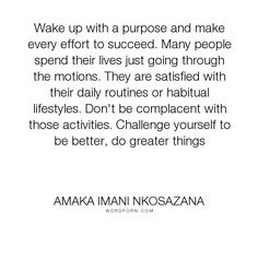 "Amaka Imani Nkosazana - ""Wake up with a purpose and make every effort to succeed. Many people spend their..."". life, wisdom, happiness, knowledge, inspiration, peace, living, joy, learning, emotions, self-help, purpose, kindness, inspire, challenges, career, development, desires, love, aspirations, lives, aspire, lifestyles, habits-satisfaction"