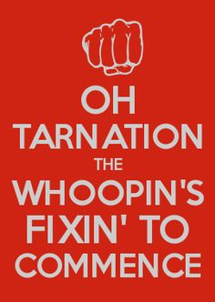 OH TARNATION THE WHOOPIN'S FIXIN' TO COMMENCE