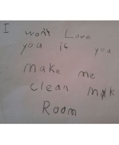 "Funny notes from kids. ""I won't love you if you make me clean my room."""
