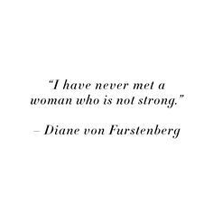 """""""I have never met a woman who is not strong."""" - Diane von Furstenberg #DVF"""