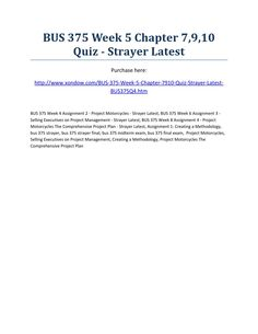 Bus 375 week 5 chapter 7,9,10 quiz strayer latest  BUS 375 Week 5 Chapter 7,9,10 Quiz - Strayer Latest Purchase here: http://www.xondow.com/BUS-375-Week-5-Chapter-7910-Quiz-Strayer-Latest-BUS375Q4.htm  BUS 375 Week 4 Assignment 2 - Project Motorcycles - Strayer Latest, BUS 375 Week 6 Assignment 3 - Selling Executives on Project Management - Strayer Latest, BUS 375 Week 8 Assignment 4 - Project Motorcycles The Comprehensive Project Plan - Strayer Latest, Assignment 1: Creating a Methodology…