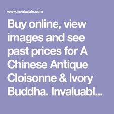 Buy online, view images and see past prices for A Chinese Antique Cloisonne & Ivory Buddha. Invaluable is the world's largest marketplace for art, antiques, and collectibles.