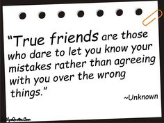 True friends are those who dare to let you know your mistakes rather than agreeing with you over the wrong things