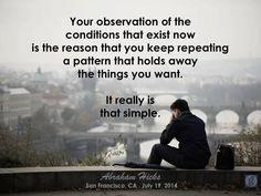 La observación de tus condiciones que existen ahora es la razón por la que sigues repitiendo un patrón que se mantiene lejos las cosas que quieres   Realmente es así de sencillo...  Abraham Hicks Quotes