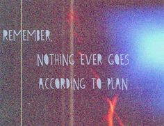 Remember, nothing ever goes according to plan.