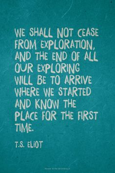 We shall not cease from exploration, and the end of all our exploring will be to arrive where we started and know the place for the first time. - T.S. Eliot   Francesca made this with Spoken.ly