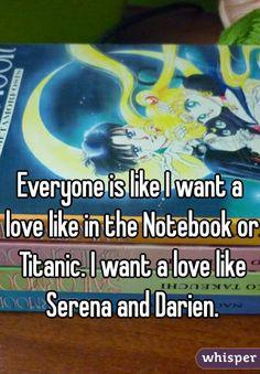 Everyone is like I want a love like in the Notebook or Titanic. I want a love like Serena and Darien.