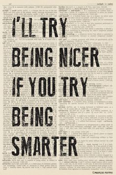 I'll Try Being Nicer If You Try Being Smarter (dictionary background) Poster is part of Sarcastic quotes - Ships Free! In Stock Ships in 12 days Poster Size 12 x 18 Printed on heavyweight gsm) poster paper Printed in the USA Suitable for framing Sarcasm Quotes, Sassy Quotes, Sarcastic Humor, True Quotes, Best Quotes, Funny Quotes, Work Quotes, Funny Pics, Qoutes