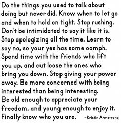 Do the things you used to talk about doing but never did. Know when to let go and when to hold on tight. Stop rushing. Don't be intimidated to say it like it is. Stop apologizing all the time. Learn to say no, so your yes has some oomph. Spend time with the friends who lift you up, and cut loose the ones who bring you down. Stop giving your power away. Be more concerned with being interested than being interesting. Be old enough to appreciate your freedom, and young enough to enjoy it.