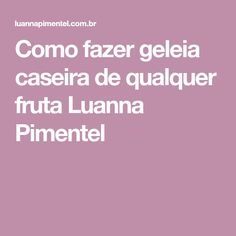 Como fazer geleia caseira de qualquer fruta Luanna Pimentel